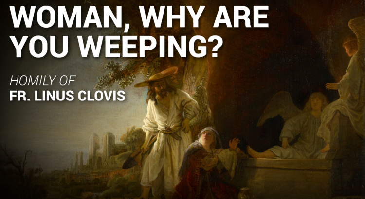 Woman, why are you weeping? ~ Fr. Linus Clovis