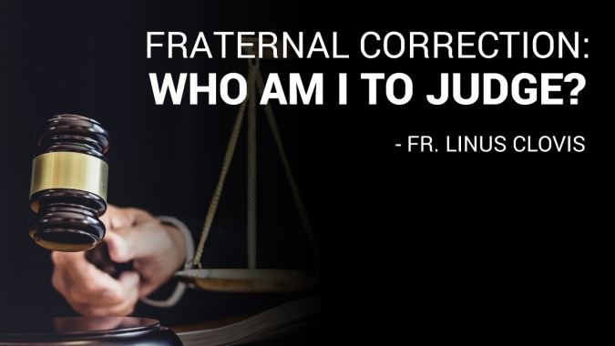 Fraternal correction: Who am I to judge? ~ Fr. Linus Clovis